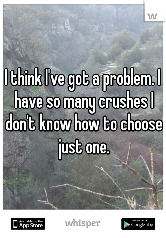 I think I've got a problem. I have so many crushes I don't know how to choose just one.