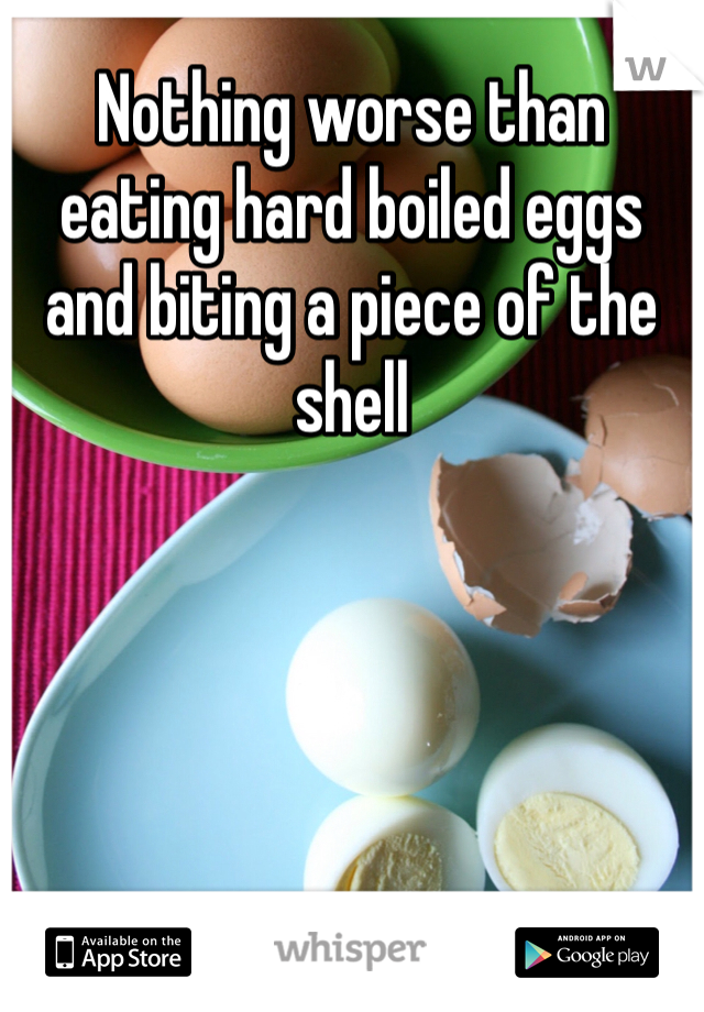 Nothing worse than eating hard boiled eggs and biting a piece of the shell