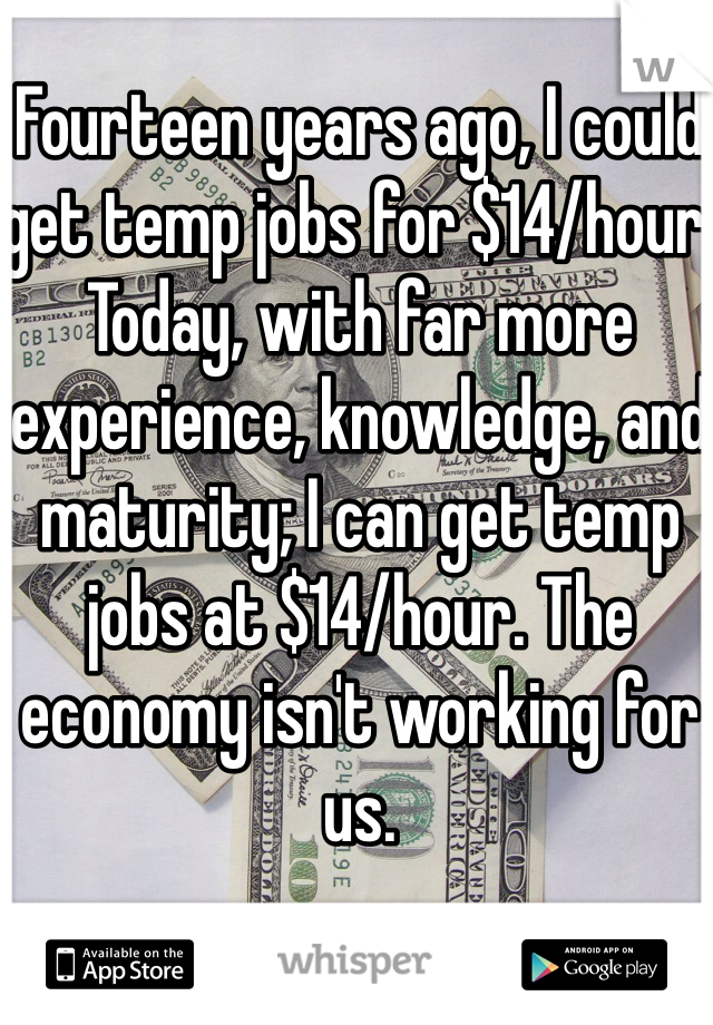 Fourteen years ago, I could get temp jobs for $14/hour. Today, with far more experience, knowledge, and maturity; I can get temp jobs at $14/hour. The economy isn't working for us.