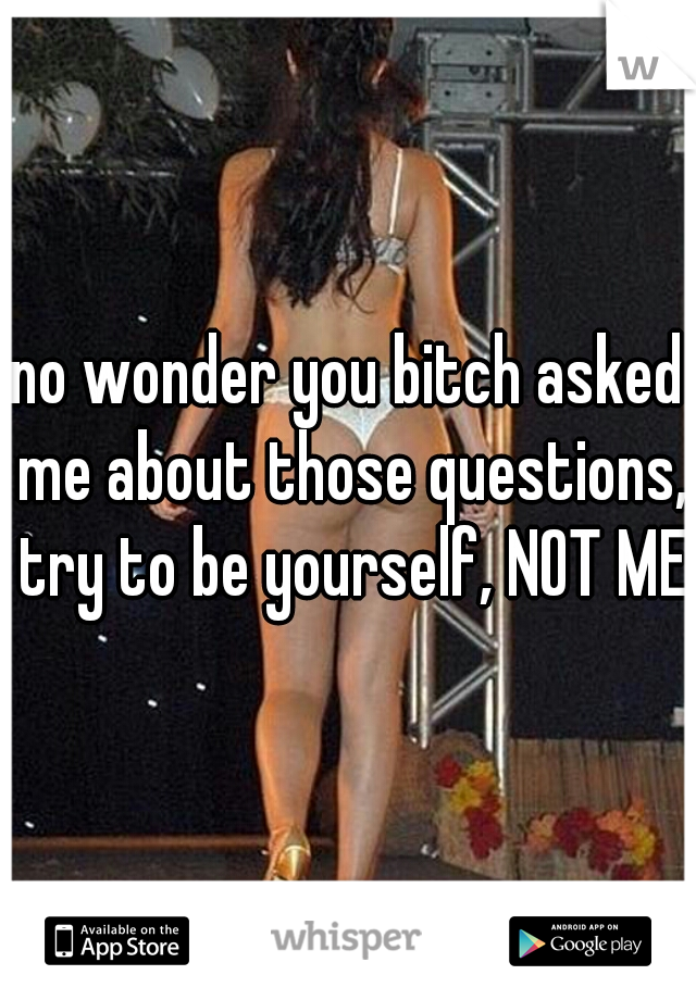 no wonder you bitch asked me about those questions, try to be yourself, NOT ME