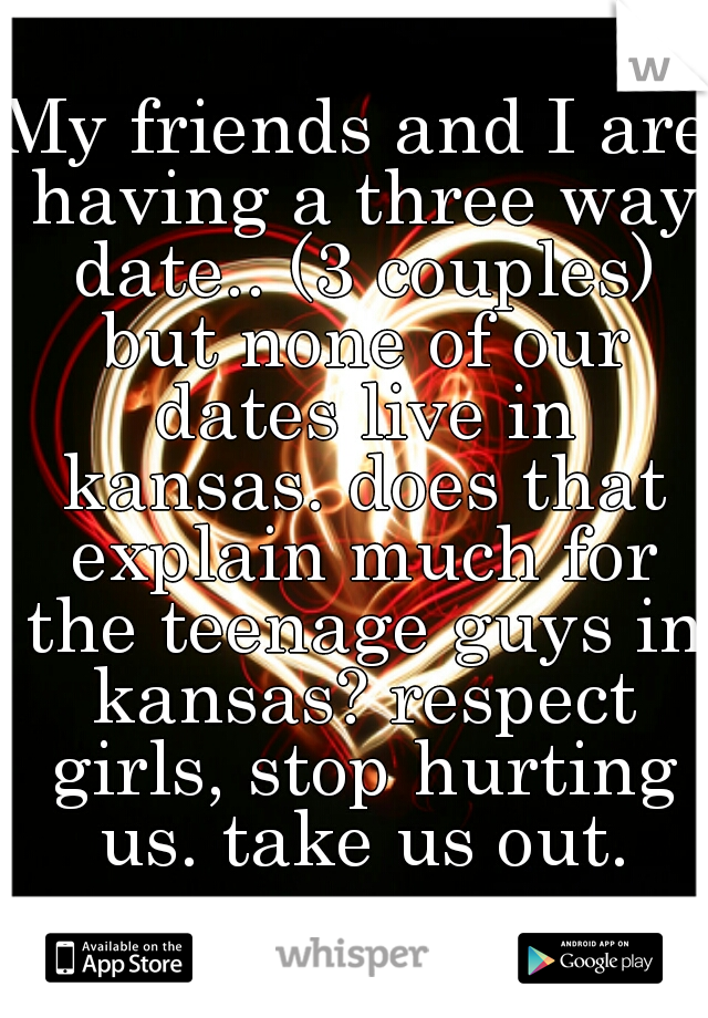 My friends and I are having a three way date.. (3 couples) but none of our dates live in kansas. does that explain much for the teenage guys in kansas? respect girls, stop hurting us. take us out.