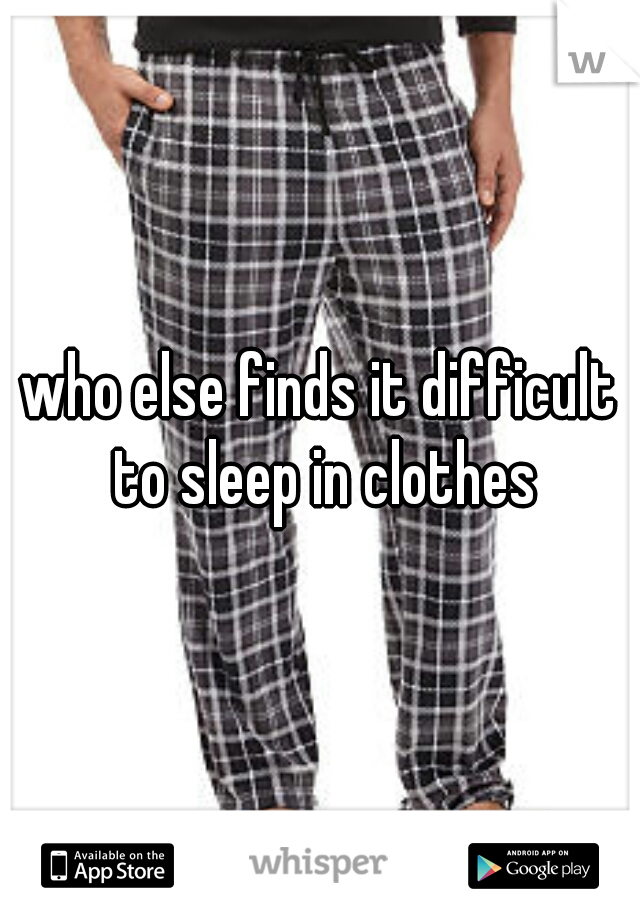 who else finds it difficult to sleep in clothes