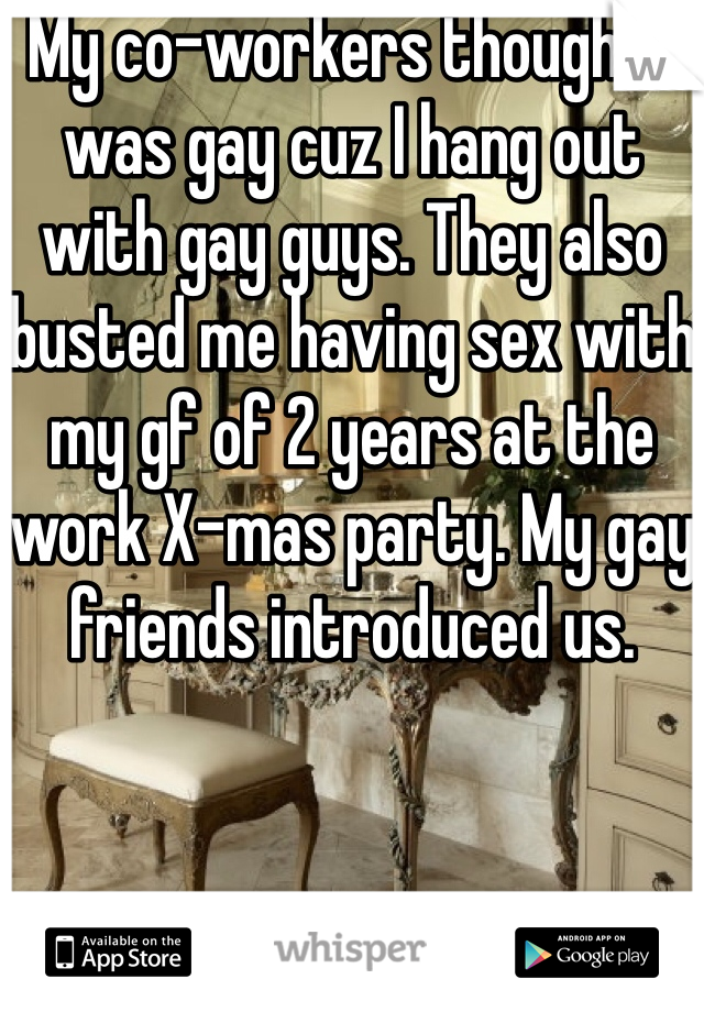 My co-workers thought I was gay cuz I hang out with gay guys. They also busted me having sex with my gf of 2 years at the work X-mas party. My gay friends introduced us.