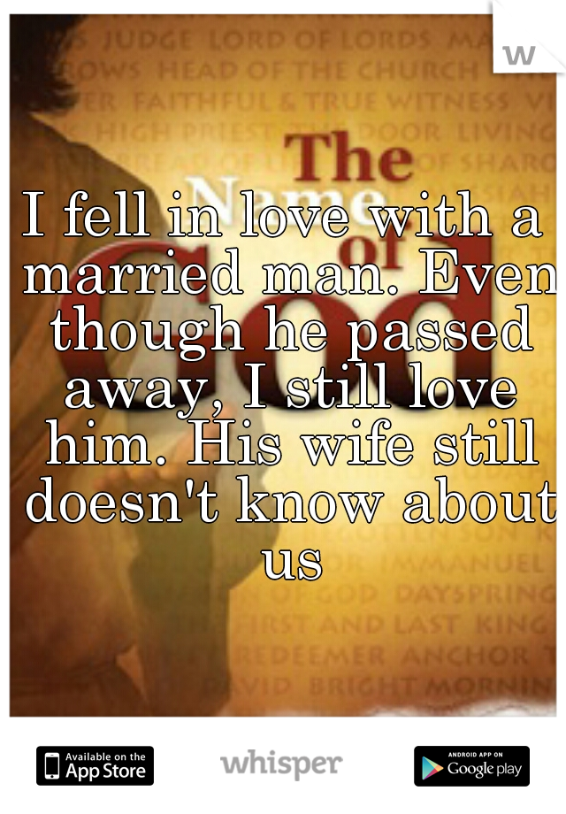 I fell in love with a married man. Even though he passed away, I still love him. His wife still doesn't know about us