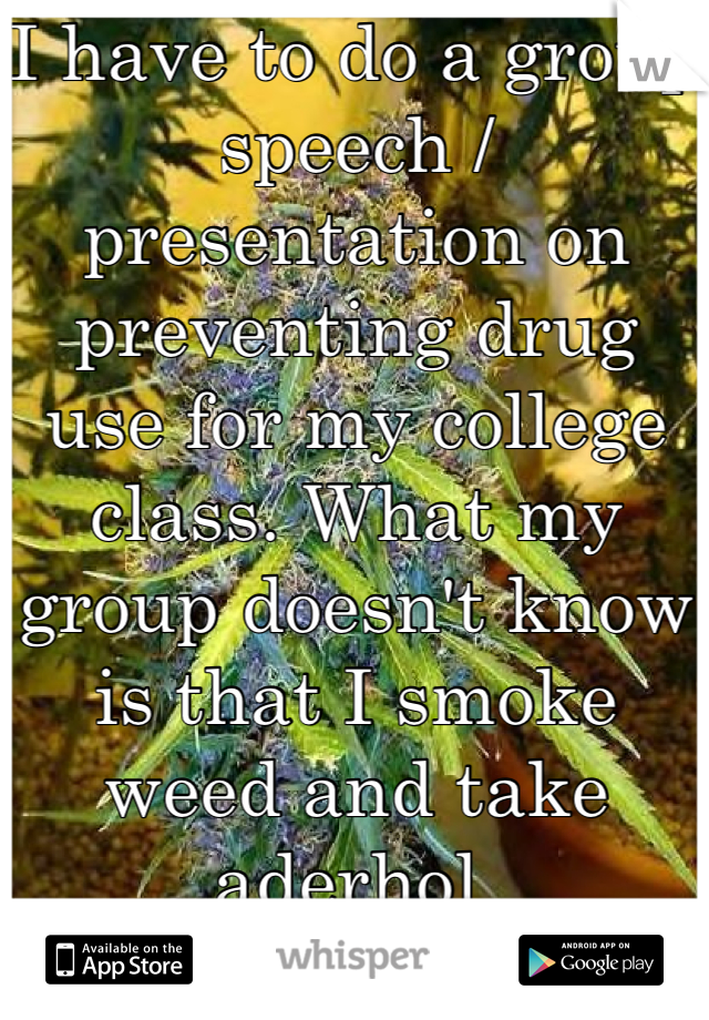 I have to do a group speech / presentation on preventing drug use for my college class. What my group doesn't know is that I smoke weed and take aderhol