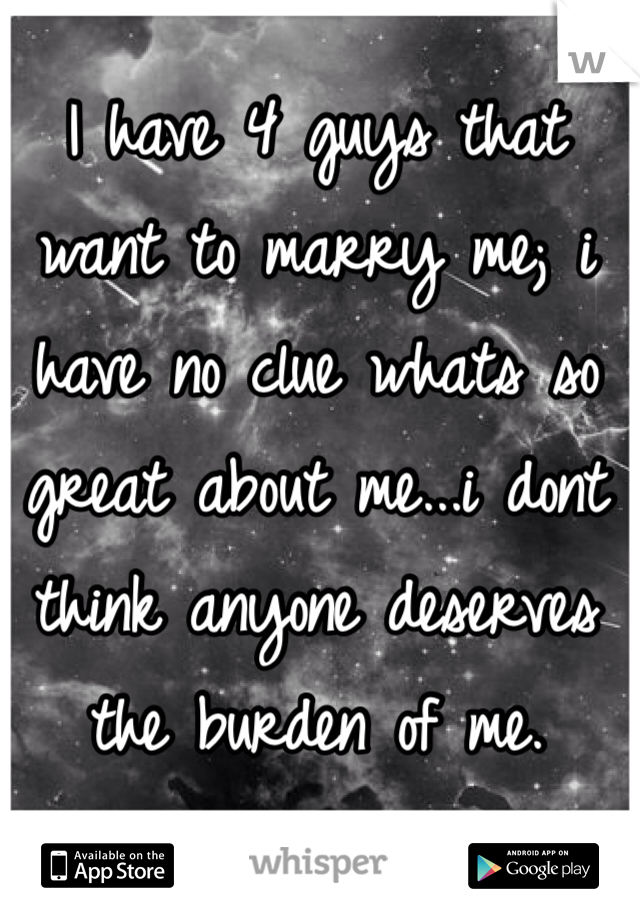 I have 4 guys that want to marry me; i have no clue whats so great about me...i dont think anyone deserves the burden of me.