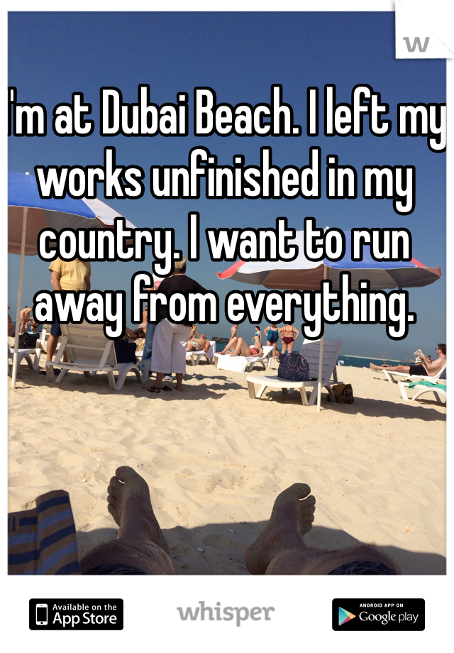 I'm at Dubai Beach. I left my works unfinished in my country. I want to run away from everything.