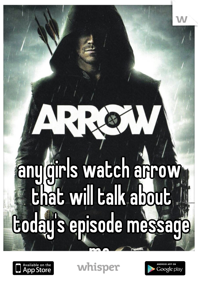 any girls watch arrow that will talk about today's episode message me