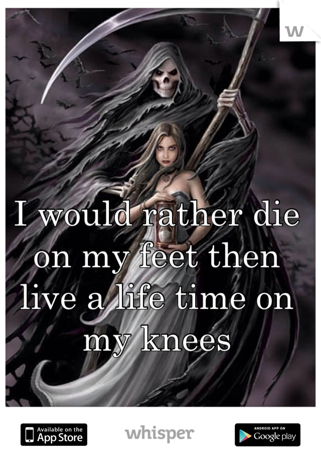 I would rather die on my feet then live a life time on my knees