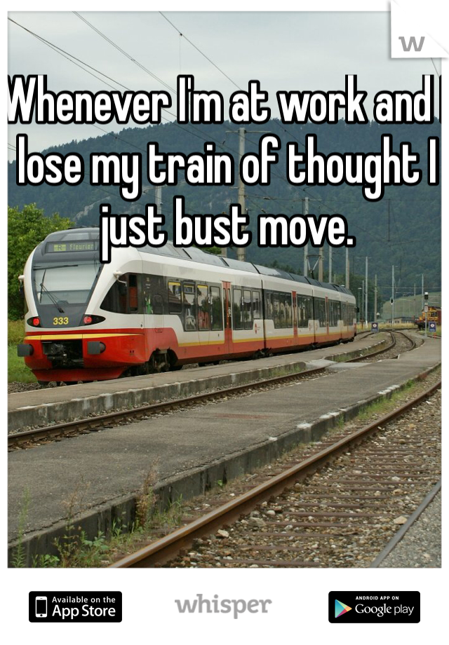 Whenever I'm at work and I lose my train of thought I just bust move.