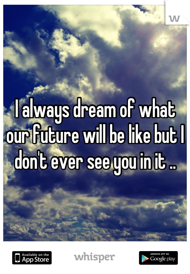 I always dream of what our future will be like but I don't ever see you in it ..