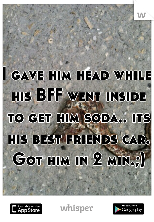 I gave him head while his BFF went inside to get him soda.. its his best friends car. Got him in 2 min.;)