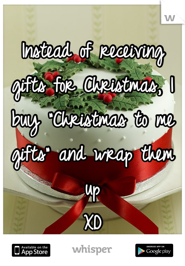 "Instead of receiving gifts for Christmas, I buy ""Christmas to me gifts"" and wrap them up  XD"
