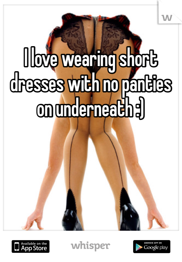 I love wearing short dresses with no panties on underneath :)
