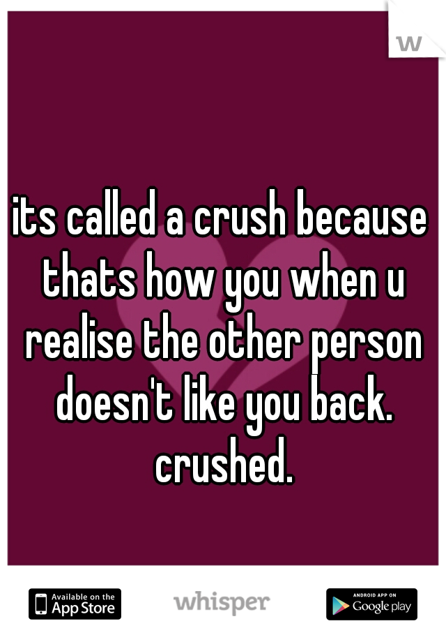 its called a crush because thats how you when u realise the other person doesn't like you back. crushed.