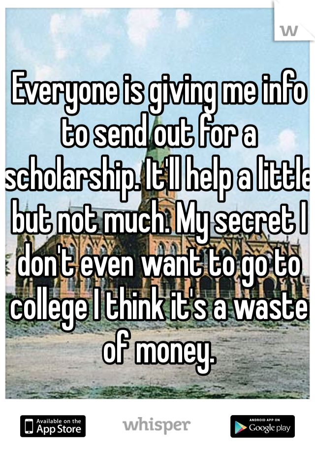 Everyone is giving me info to send out for a scholarship. It'll help a little but not much. My secret I don't even want to go to college I think it's a waste of money.