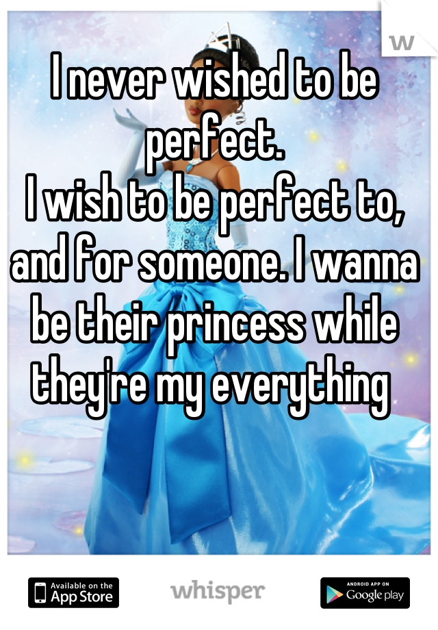 I never wished to be perfect.  I wish to be perfect to, and for someone. I wanna be their princess while they're my everything