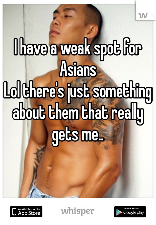 I have a weak spot for Asians  Lol there's just something about them that really gets me..