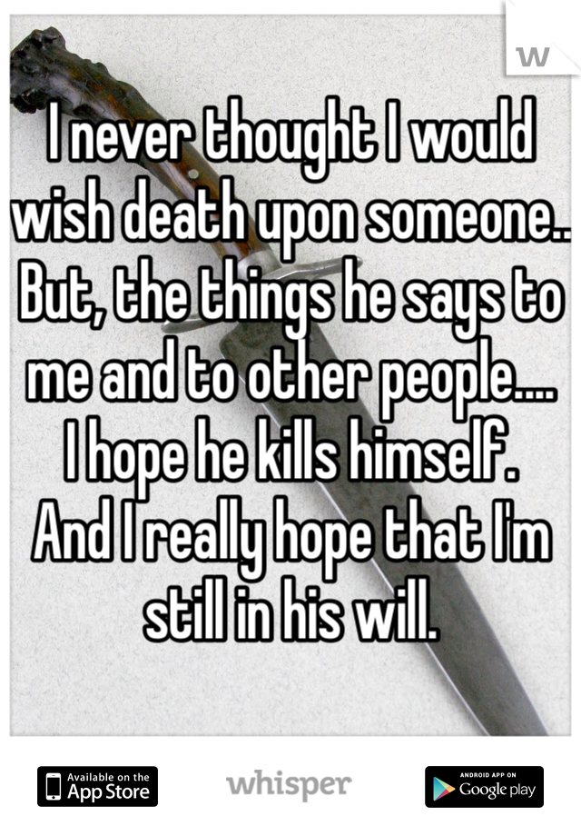 I never thought I would wish death upon someone.. But, the things he says to me and to other people....  I hope he kills himself. And I really hope that I'm still in his will.