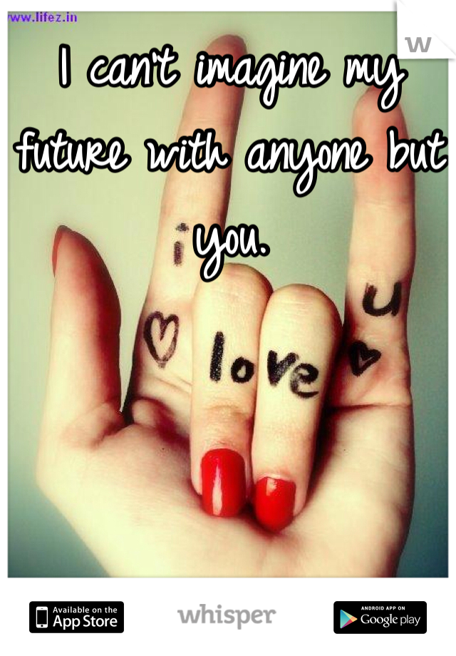 I can't imagine my future with anyone but you.