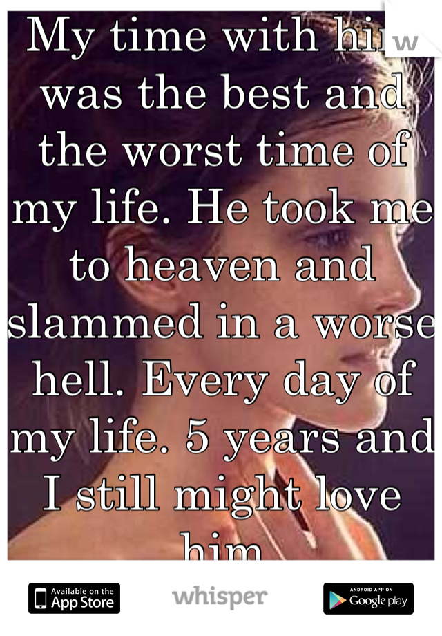 My time with him was the best and the worst time of my life. He took me to heaven and slammed in a worse hell. Every day of my life. 5 years and I still might love him