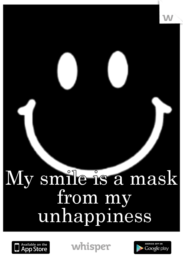 My smile is a mask from my unhappiness