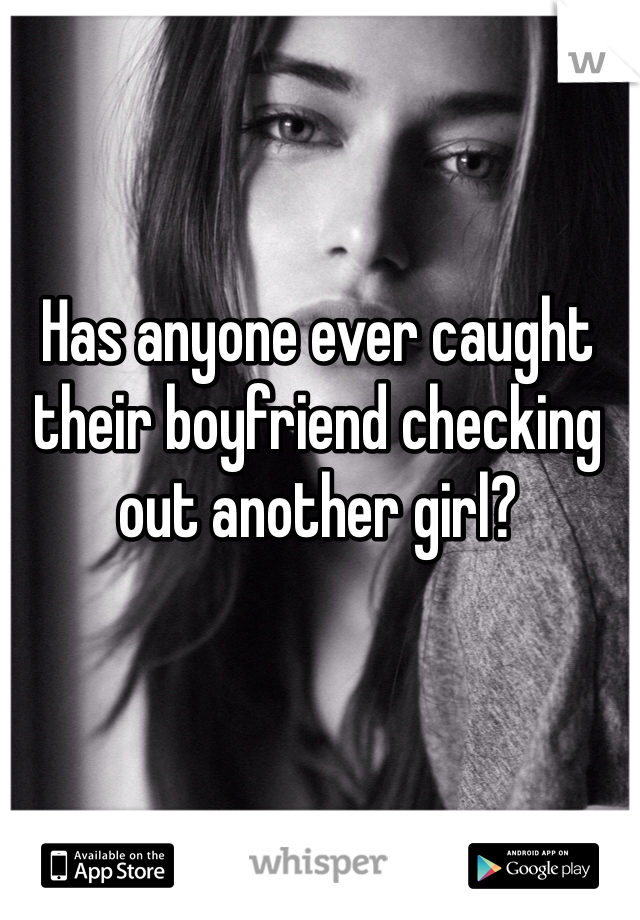 Has anyone ever caught their boyfriend checking out another girl?
