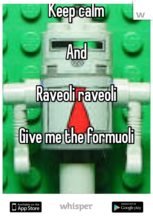 Keep calm   And  Raveoli raveoli  Give me the formuoli