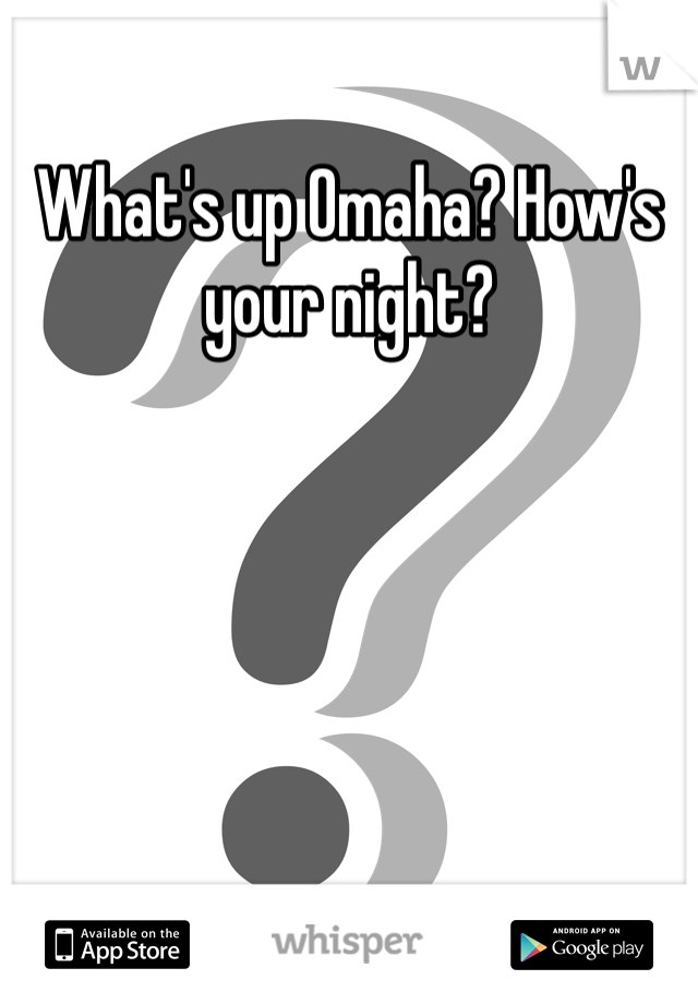 What's up Omaha? How's your night?