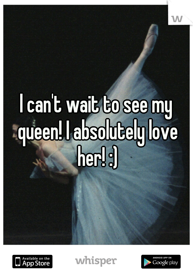 I can't wait to see my queen! I absolutely love her! :)