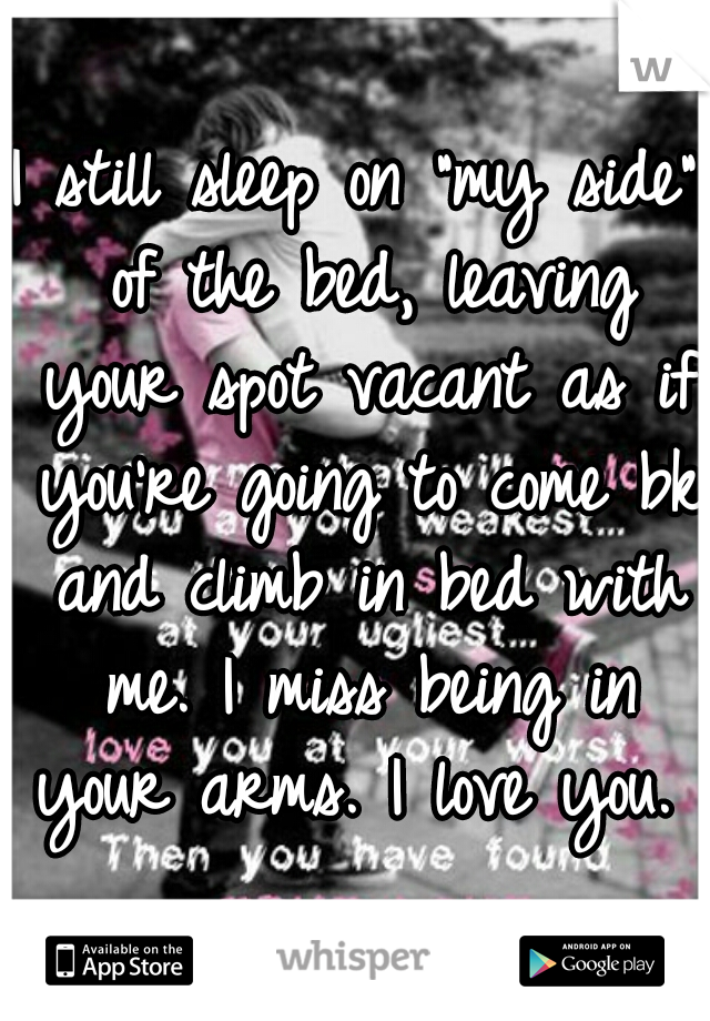 """I still sleep on """"my side"""" of the bed, leaving your spot vacant as if you're going to come bk and climb in bed with me. I miss being in your arms. I love you."""