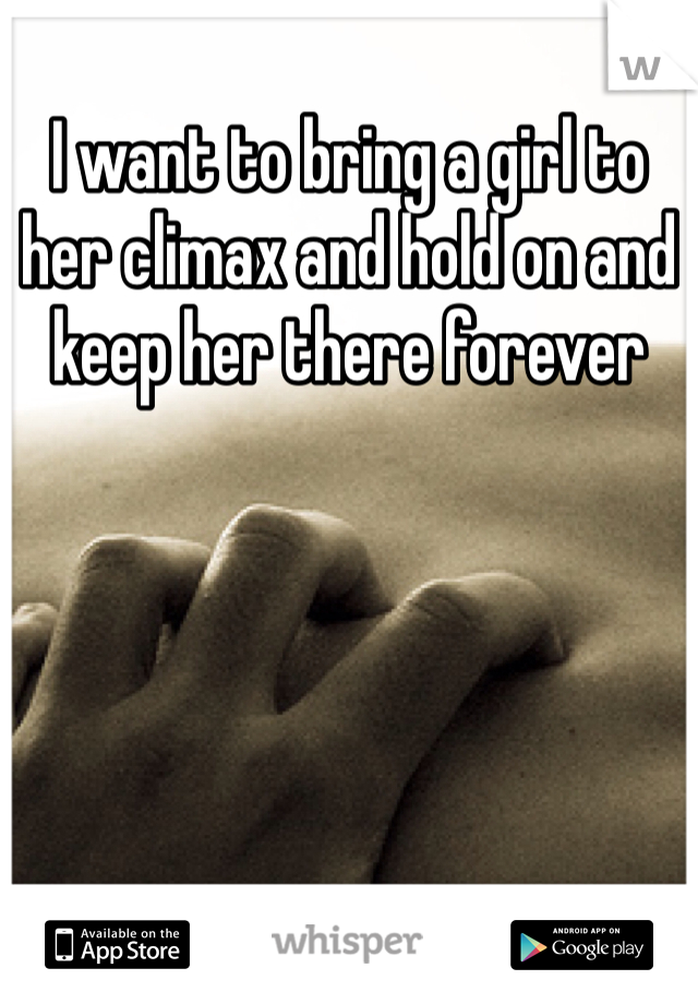 I want to bring a girl to her climax and hold on and keep her there forever