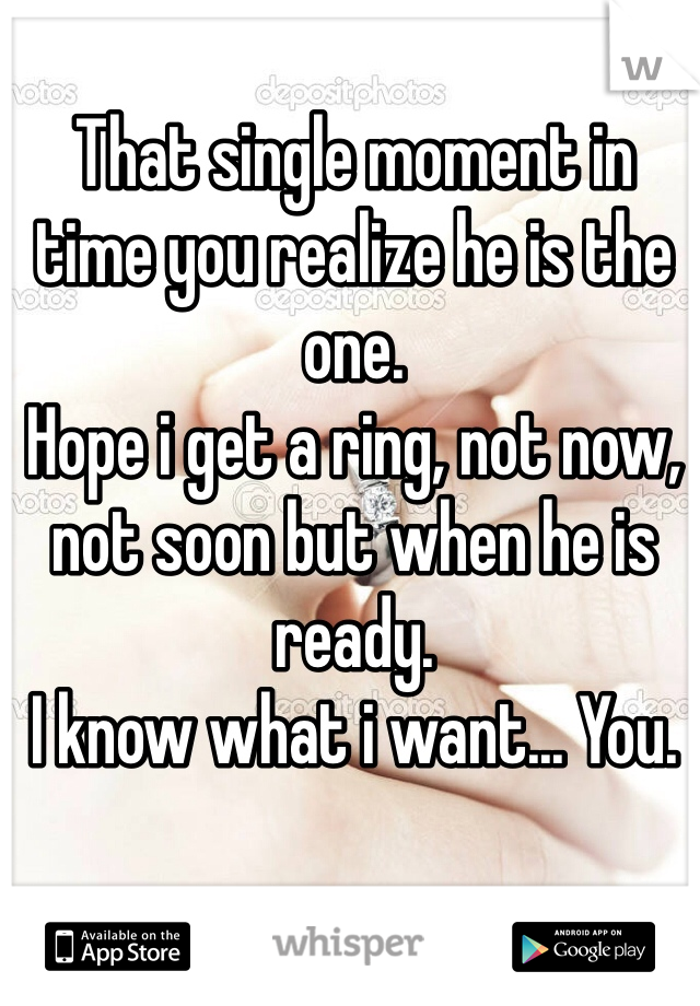 That single moment in time you realize he is the one. Hope i get a ring, not now, not soon but when he is ready.  I know what i want... You.