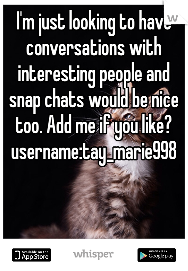 I'm just looking to have conversations with interesting people and snap chats would be nice too. Add me if you like?  username:tay_marie998