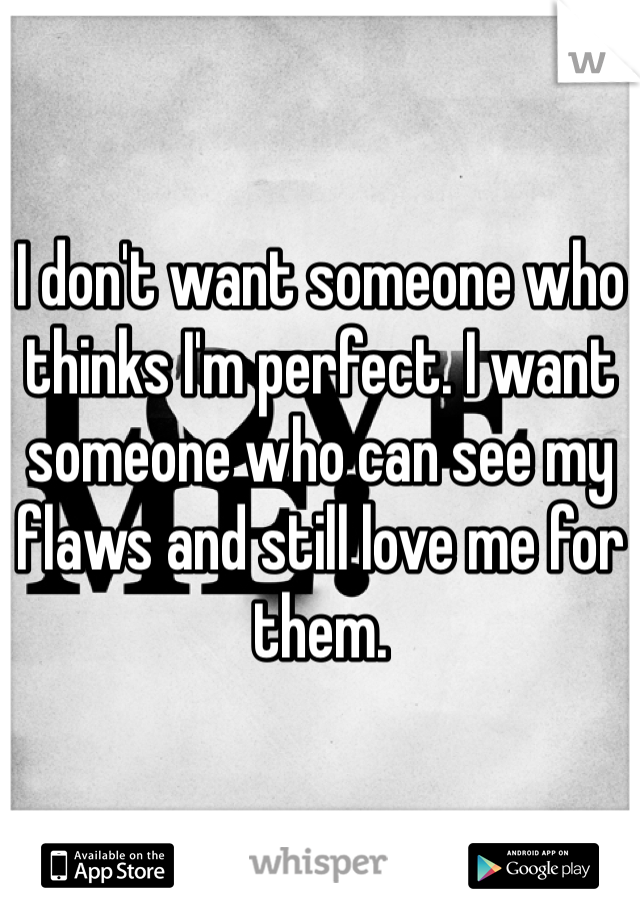 I don't want someone who thinks I'm perfect. I want someone who can see my flaws and still love me for them.