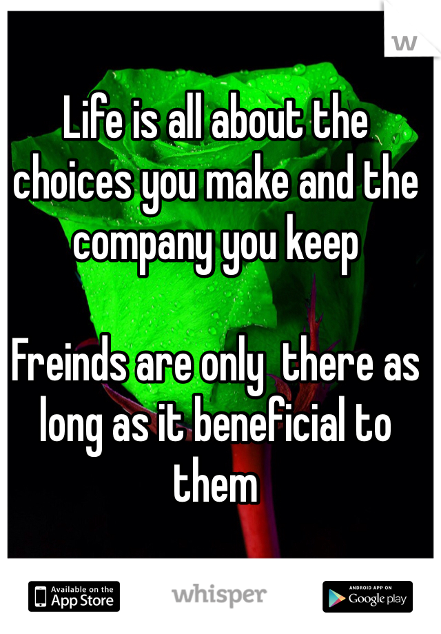 Life is all about the choices you make and the company you keep   Freinds are only  there as long as it beneficial to them