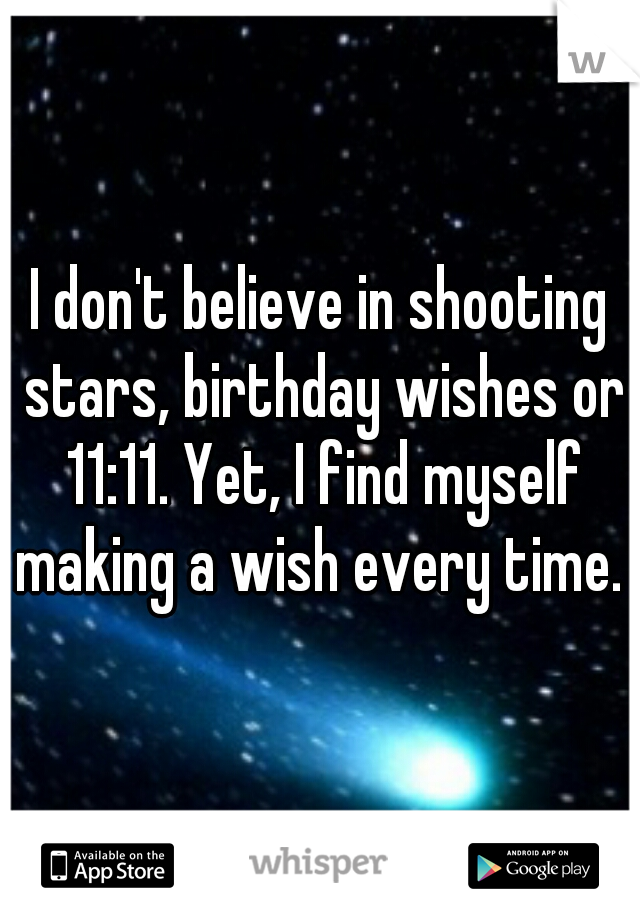 I don't believe in shooting stars, birthday wishes or 11:11. Yet, I find myself making a wish every time.