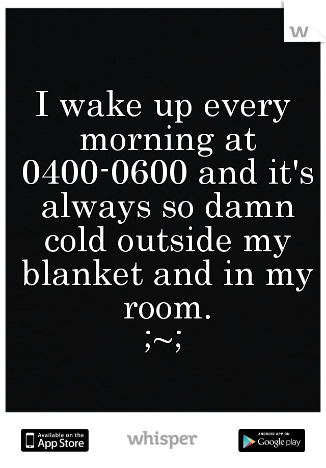 I wake up every morning at 0400-0600 and it's always so damn cold outside my blanket and in my room. ;~;