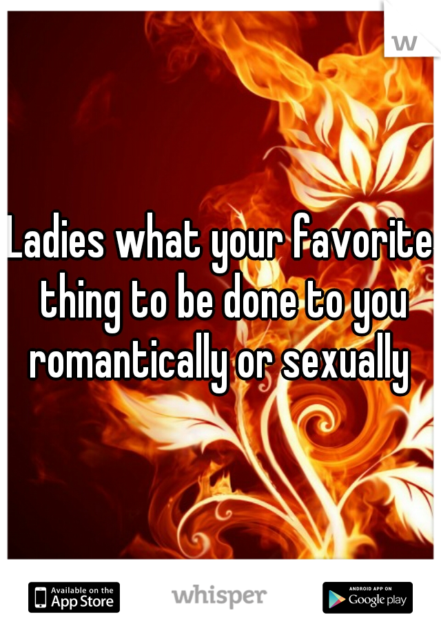 Ladies what your favorite thing to be done to you romantically or sexually