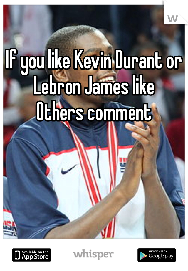 If you like Kevin Durant or Lebron James like  Others comment