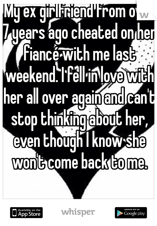 My ex girlfriend from over 7 years ago cheated on her fiancé with me last weekend. I fell in love with her all over again and can't stop thinking about her, even though I know she won't come back to me.