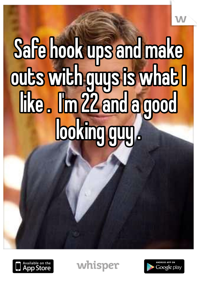 Safe hook ups and make outs with guys is what I like .  I'm 22 and a good looking guy .