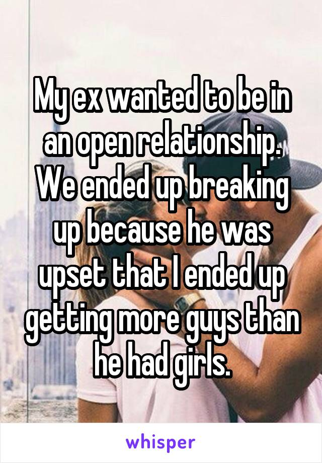 My ex wanted to be in an open relationship. We ended up breaking up because he was upset that I ended up getting more guys than he had girls.