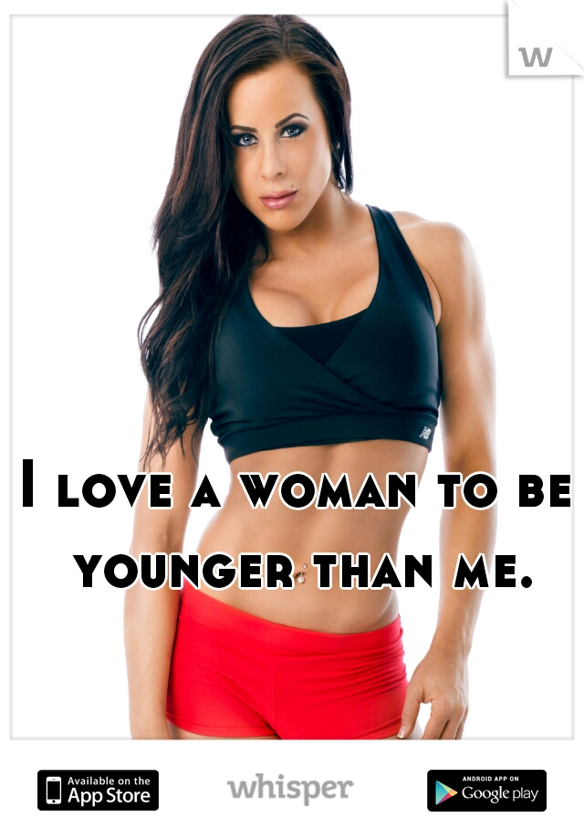 I love a woman to be younger than me.