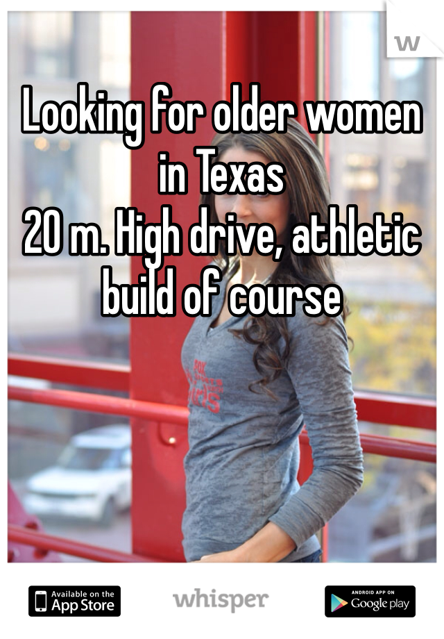 Looking for older women in Texas  20 m. High drive, athletic build of course