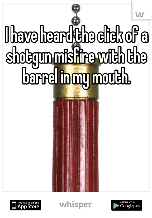 I have heard the click of a shotgun misfire with the barrel in my mouth.