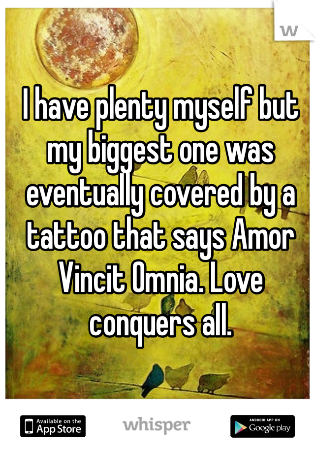 I have plenty myself but my biggest one was eventually covered by a tattoo that says Amor Vincit Omnia. Love conquers all.