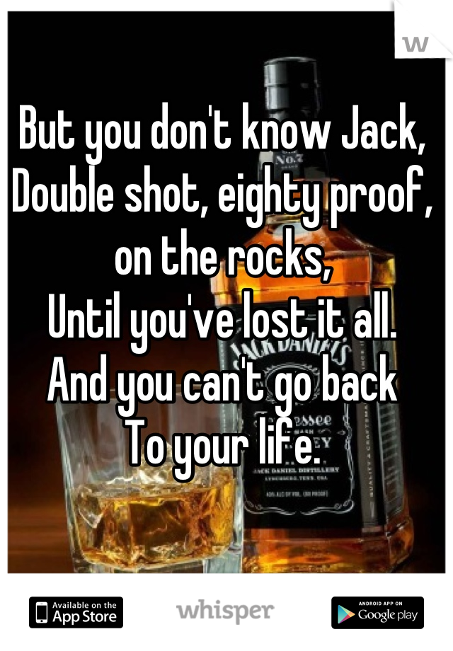 But you don't know Jack, Double shot, eighty proof, on the rocks, Until you've lost it all. And you can't go back To your life.