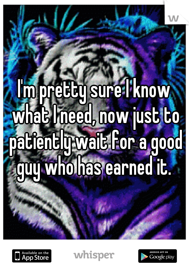 I'm pretty sure I know what I need, now just to patiently wait for a good guy who has earned it.