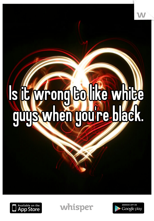 Is it wrong to like white guys when you're black.